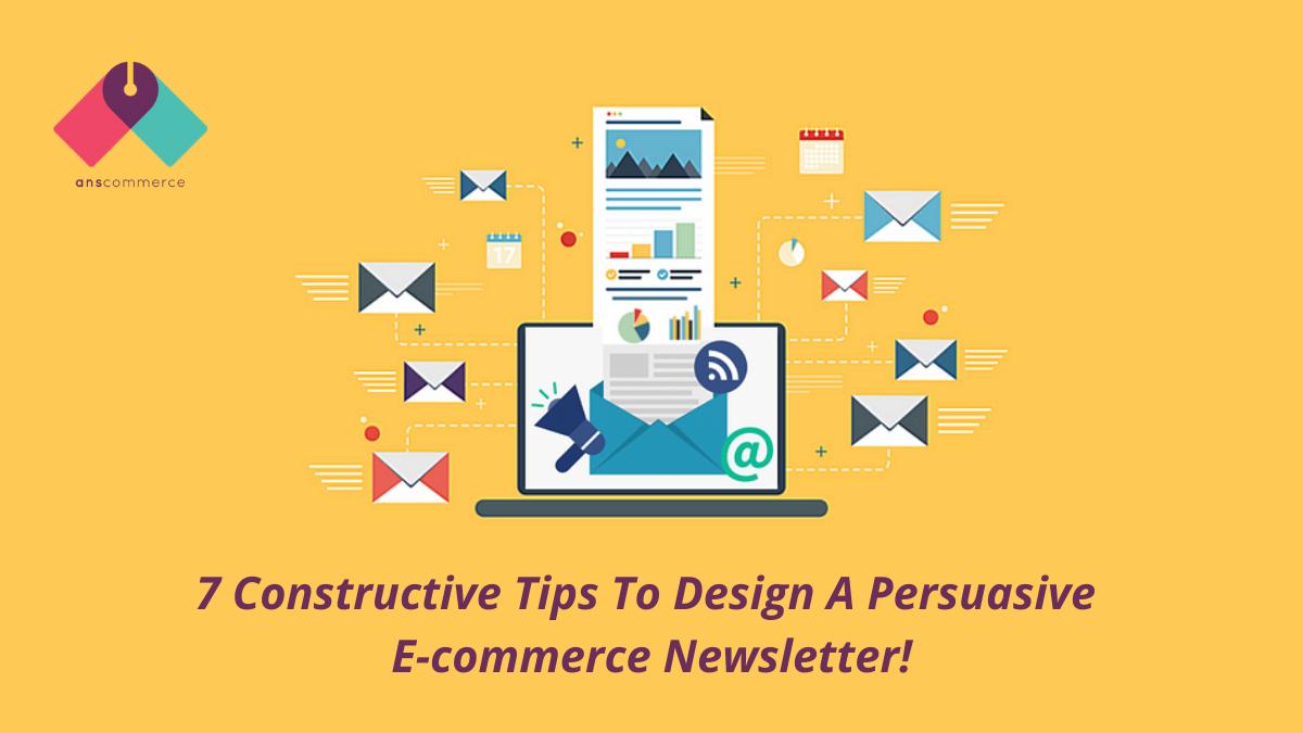 7 Constructive Tips To Design A Persuasive E-commerce Newsletter!